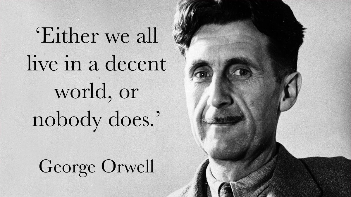 'Either we all live in a decent world, or nobody does.' - George Orwel...