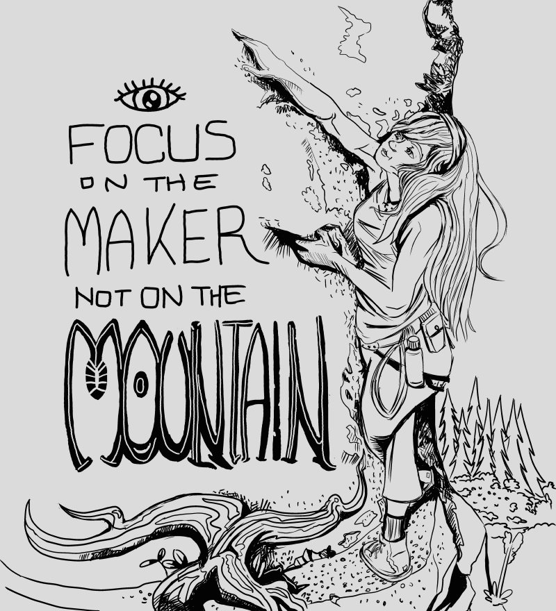 "A black and white ink drawing of a young Christain Woman rock climbing on the side of a mountain. Hand drew lettering to the left of the image says, ""Focus on the maker, not on the mountain""."