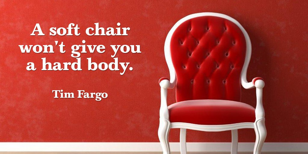 A soft chair won't give you a hard body. - Tim Fargo #quote https://t....