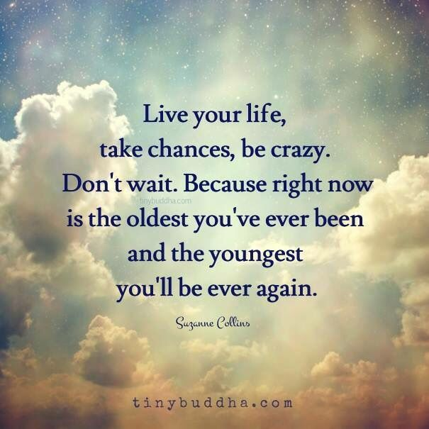 Live your life, take chances, be crazy. Don't wait. Because right now is the oldest you've ever been and the youngest you'll ever be again.