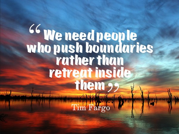 We need people who push boundaries, rather than retreat inside them. -...