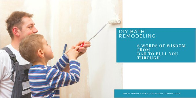 DIY Bathroom Remodeling – 6 Words of Wisdom from Dad You Need to Pull You Through