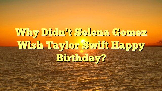 Why Didn\t Selena Gomez Wish Taylor Swift Happy Birthday? -