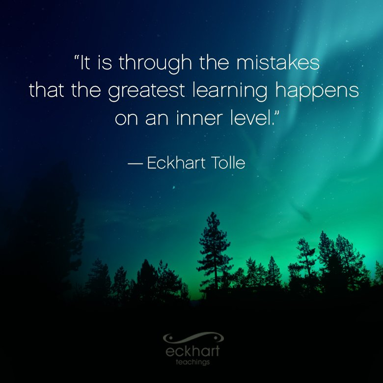 It is through the mistakes that the greatest learning happens on an inner level. ~Eckhart Tolle