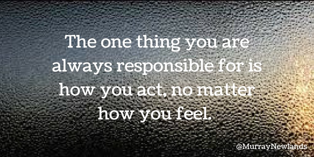The one thing you are always responsible for is how you act, no matter...