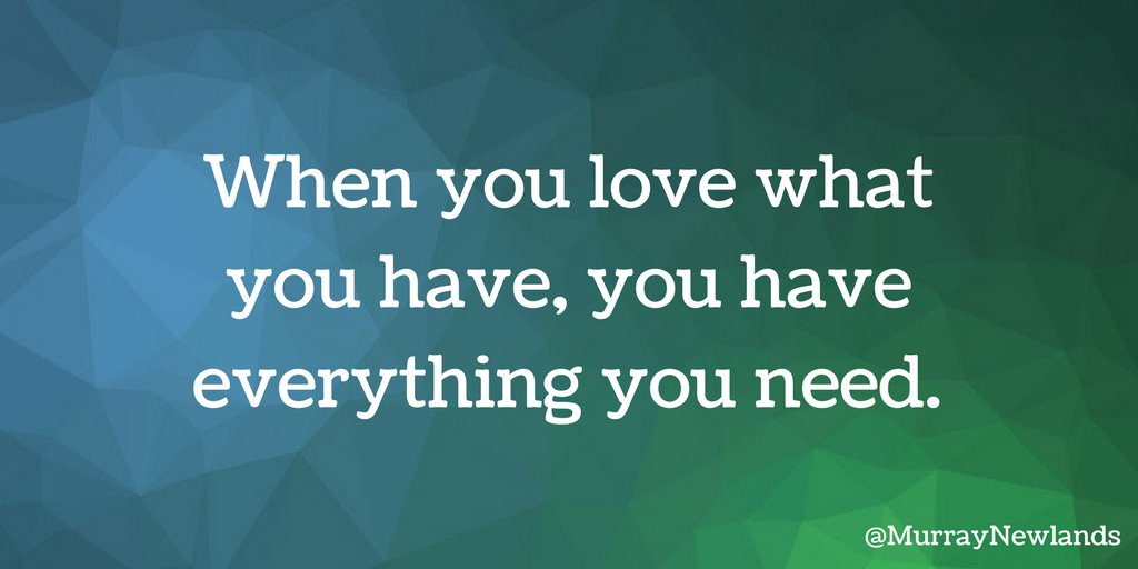When you love what you have, you have everything you need.  #Wednesday...