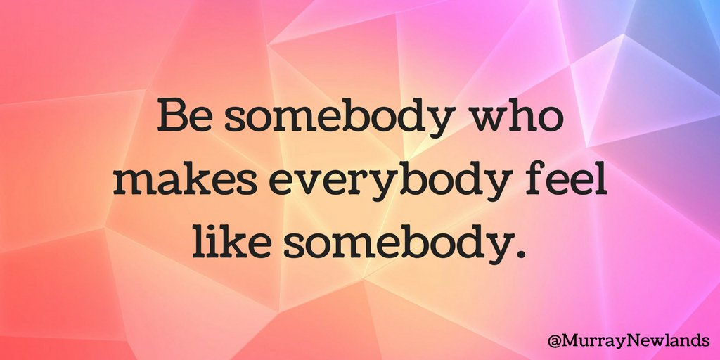 Be somebody who makes everybody feel like somebody.  #WednesdayWisdom...