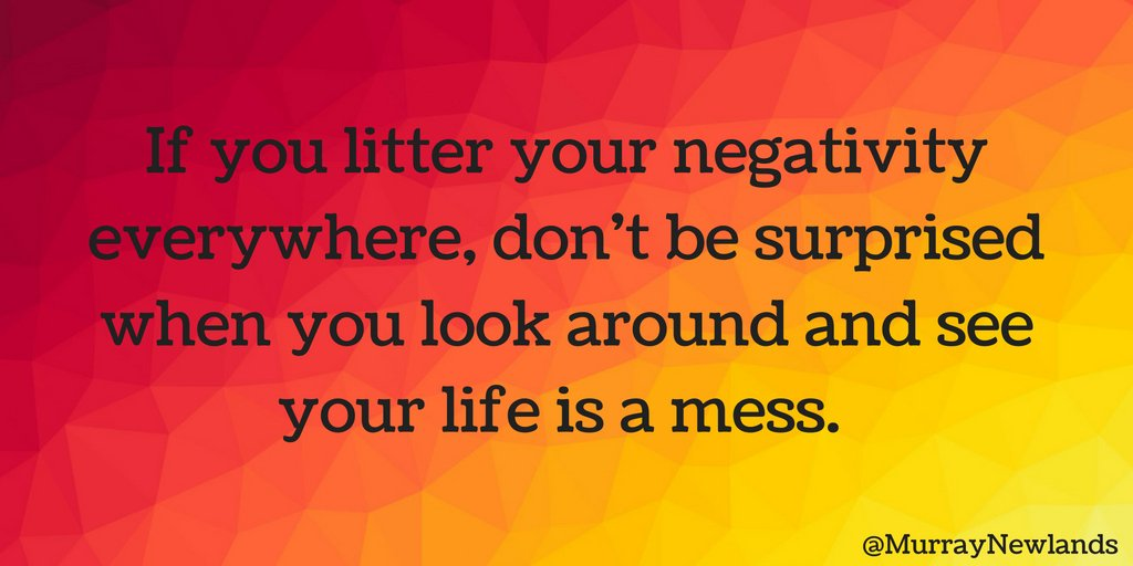 If you litter your negativity everywhere, don't look around and wonder...