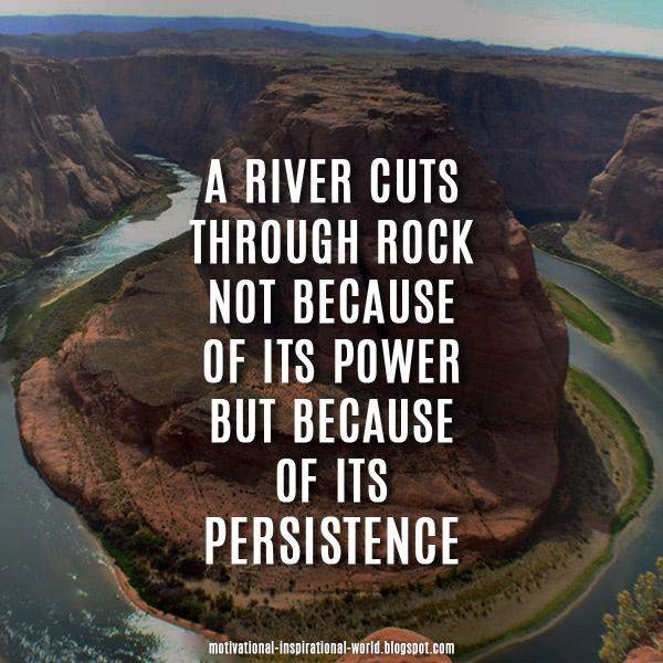 A river cuts through rock, not because of its power.....Anon #quote #m...