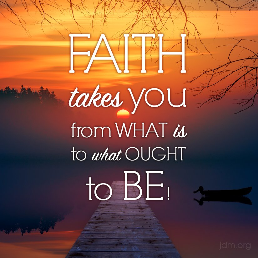 Faith takes you from what is, to what ought to be!