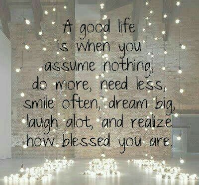 A good life is when you assume nothing, do more, need less, smile often, dream big, laugh alot, and realize how blessed you are. #gratitude <br>http://pic.twitter.com/FBi4o8nf0G