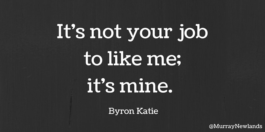 It's not your job to like me; it's mine.  - Byron Katie  #Motivation #...