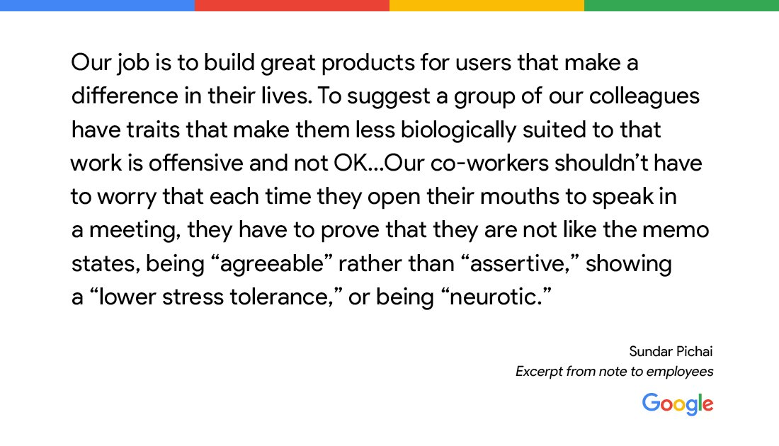 """Our job is to build great products for users that make a difference in their lives. To suggest a group of our colleagues have traits that make them less biologically suited to that work is offensive and not OK."" -Sundar Pichai"