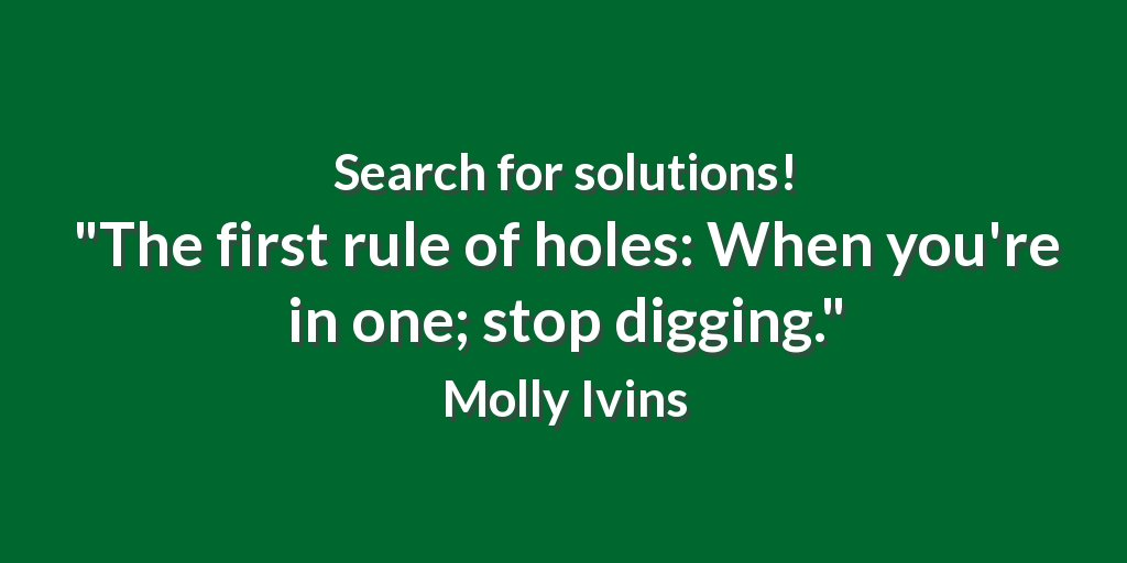 Search for solutions! &quot;The first rule of holes: When you&#39;re in one; stop digging.&quot; Molly Ivins #ability <br>http://pic.twitter.com/EmX92iPkAb