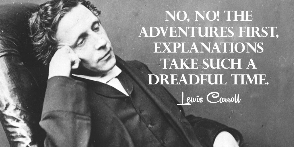 No, no! The adventures first, explanations take such a dreadful time....