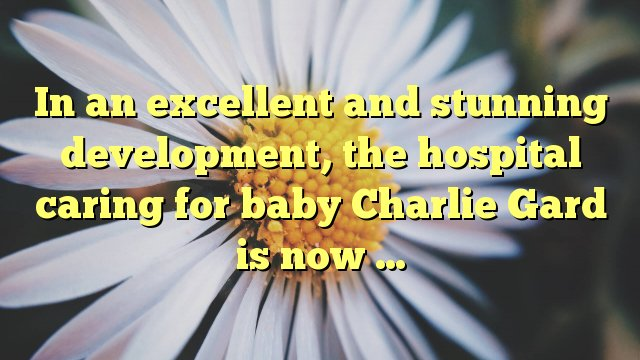In an excellent and stunning development, the hospital caring for baby...