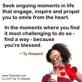 Seek ongoing moments in life that engage, inspire and propel you to smile from the heart. In the moments where... ~ Ty Howard #quote #mommy <br>http://pic.twitter.com/YLjPheyB6f