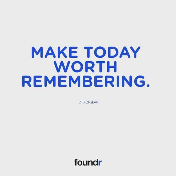 MAKE TODAY WORTH REMEMBERING (Zig Ziglar...