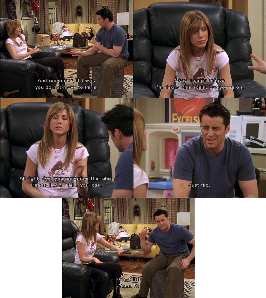 #Rachel: Joe, you remember the rules! Heads I win, tails you lose. #Joey: Just flip! Rachel (flips the coin): Ha, tails! Joey: Damnit!