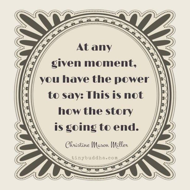 'At any given moment you have the power to say: This is not how the story is going to end.' ~Christine Mason Miller