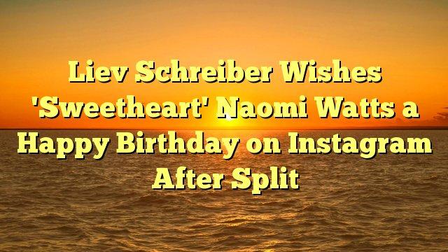 Liev Schreiber Wishes \Sweetheart\ Naomi Watts a Happy Birthday on Instagram After Split -
