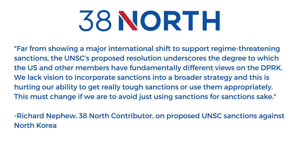 "A quote card says, ""...the UNSC's proposed resolution underscores the degree to which the US and other members have fundamentally different views on the DPRK. We lack vision to incorporate sanctions into a broader strategy and this is hurting our ability to get really tough sanctions or use them appropriately. This must change if we are to avoid just using sanctions for sanctions sake."" -Richard Nephew, 38 North"