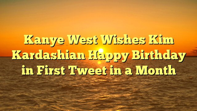 Kanye West Wishes Kim Kardashian Happy Birthday in First message in a Month -