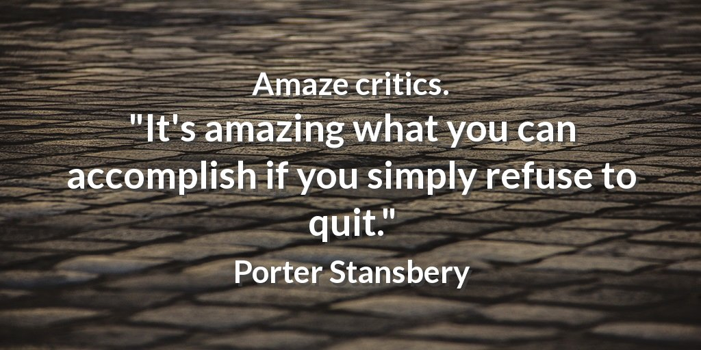 Amaze critics.  &quot;It&#39;s amazing what you can accomplish if you simply refuse to quit.&quot; Porter Stansbery #achieve <br>http://pic.twitter.com/LX1hdsC34B