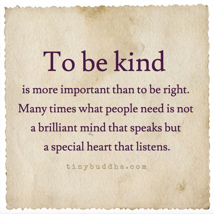 To be kind is more important than to be right. Many times people need not a brilliant mind that speaks but a patient heart that listens.