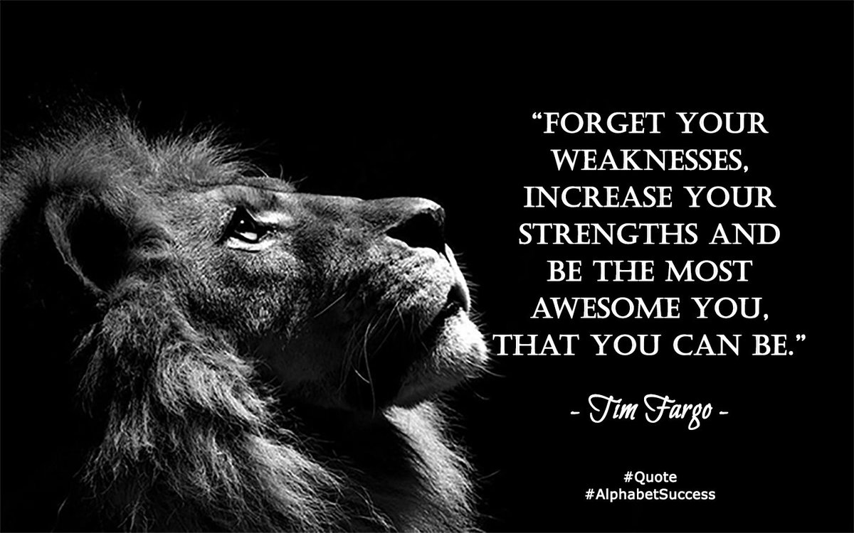 Forget your weaknesses, increase your strengths and be the most awesom...