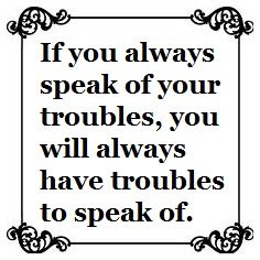 If you always speak of your troubles, you will always have troubles to speak of. | #lifecoach #inspire #quote #motivate<br>http://pic.twitter.com/zvgc17W0tT