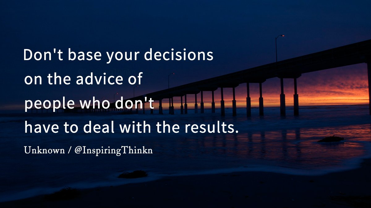 Don&#39;t base your decisions on the advice of people who don&#39;t have to deal with the results. Unknown #quote <br>http://pic.twitter.com/3VNdFKLuVD