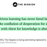 """…Self-driven learning has never fared better, and the conflation of desperation for a job ticket with thirst for knowledge is absurd."" from ""Why The Degree is Dying (and being replaced by something better)"" by Isaac Morehouse."