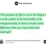 """'The purpose of life is not to be happy. It is to be useful, to be honorable, to be compassionate, to have it make some difference that you have lived and lived well.'"" from ""7 questions that will help you find fulfilling and lucrative work."" by Cole Schafer."