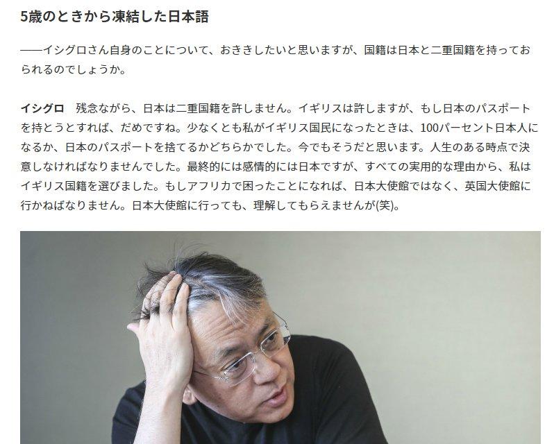 カズオ・イシグロ氏は日本との二重国籍を希望していたが日本がそれを許さなかったといっています。 だから英国籍なのだと。 核兵器廃絶団体iCANのノーベル平和賞の政府コメントは出さず、文学賞の政府コメントは日本生まれだということで出しましたが、彼は日本国籍を望んでも拒否されたのです。