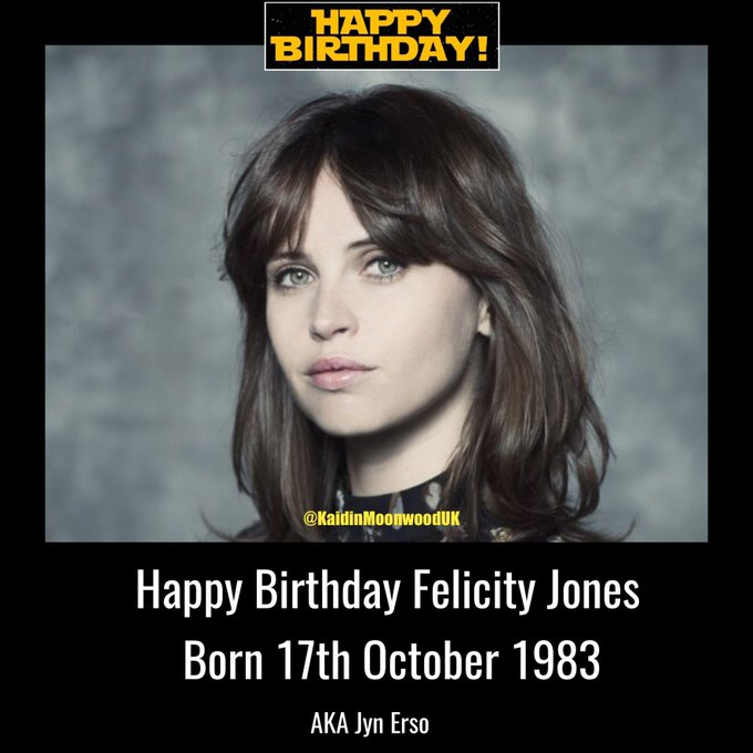 Happy Birthday Felicity Jones aka Jyn Erso. Born 17th October 1983.
