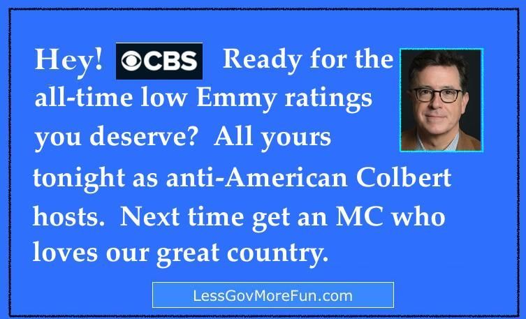 .1 month ago before Emmy&#39;s: #CBS, ready for the All-time #Emmy ratings you deserve? All yours with anti-American nutjob #Colbert #Cali #TGDN<br>http://pic.twitter.com/yHUQ3POHQq
