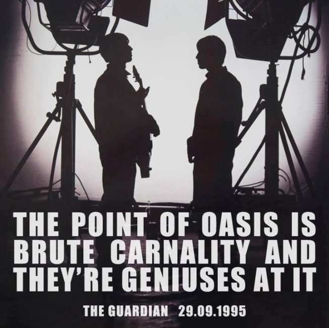 The point of Oasis is brute carnality and theyre geniuses at it  (The Guardian, 1995)