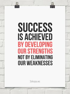 Success is achieved by developing our strengths not by eliminating our weaknesses.