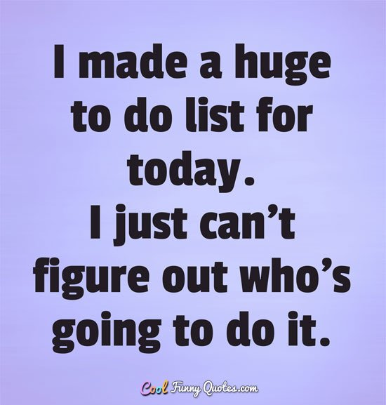 I made a huge to do list for today. I just can&#39;t figure out who&#39;s... #funny #quotes  http://www. coolfunnyquotes.com/author/anonymo us/todo-list-today/ &nbsp; … <br>http://pic.twitter.com/dz54RKCyIl