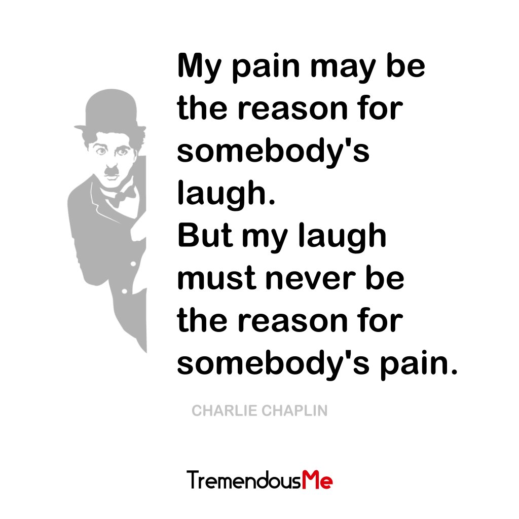 My pain may be the reason for somebody&#39;s laugh. But my laugh must never be the reason for somebody&#39;s pain. ― Charlie Chaplin #laugh #pain <br>http://pic.twitter.com/Pr6oydITWi