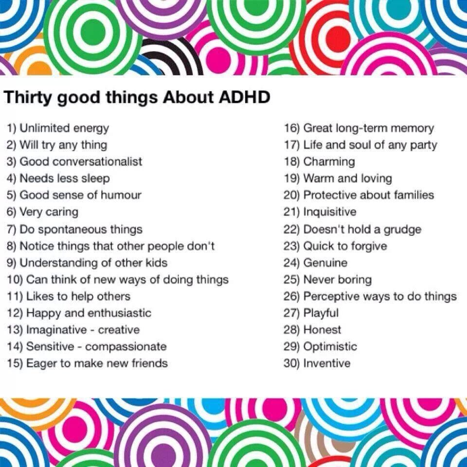 ten positive things about adhd I mean, it has the word disorder in the acronym bummer, right well, here are five ways adhd is not a bad thing now before this freaks you out, this doesn't mean that i could tell you every single thing i did since i graduated high school in fact, i might freak out a little if that's something you can do.