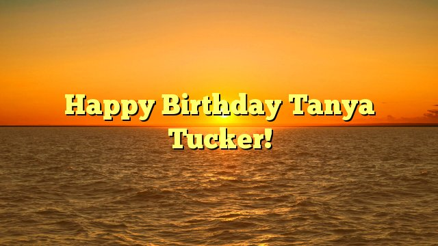 Happy Birthday Tanya Tucker! -