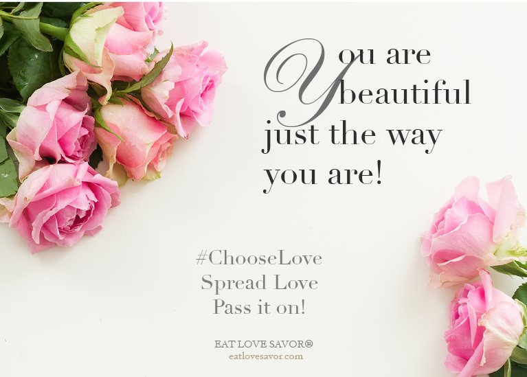 You ARE beautiful just the way you are.  xx   Pass it on!   #ChooseLove #eatlovesavor