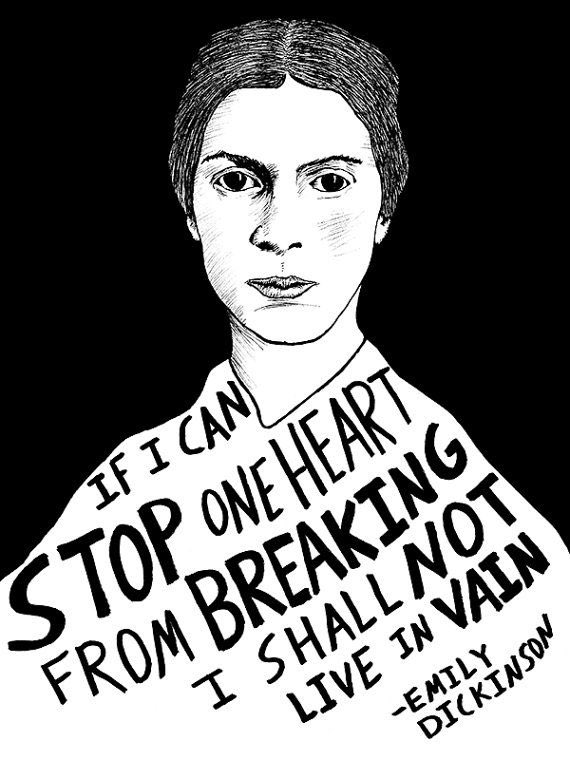 If I can stop one heart from breaking, I shall not live in vain;  If I can ease one life the aching, Or cool one pain, Or help one fainting robin Unto his nest again, I shall not live in vain.  —Emily Dickinson