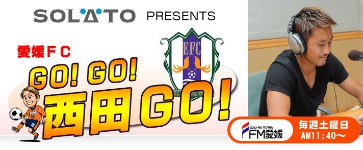 エフエム愛媛「SOLATO PRESENTS 愛媛FC GOGO西田GO」 毎週土曜日AM11:40…