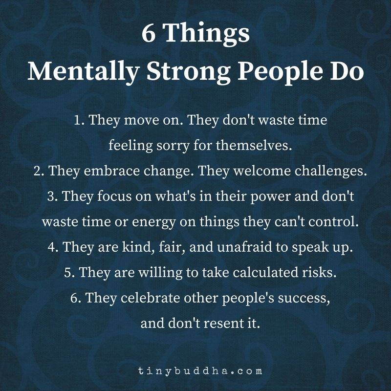 Mentally strong people move on. They don't waste time feeling sorry for themselves. They embrace change. They welcome challenges. They focus on what's in their power and don't waste time on things they can't control. They are kind, fair, and unafraid to speak up.