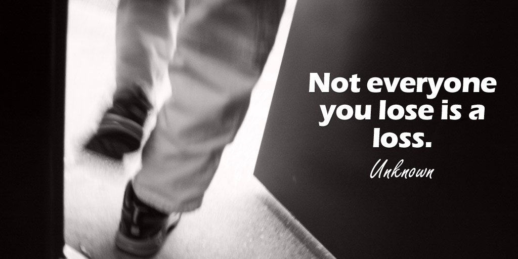 RT @tdkinser: Not everyone you lose is a loss. - Unknown #quote https://t.co/6y94ssev9h