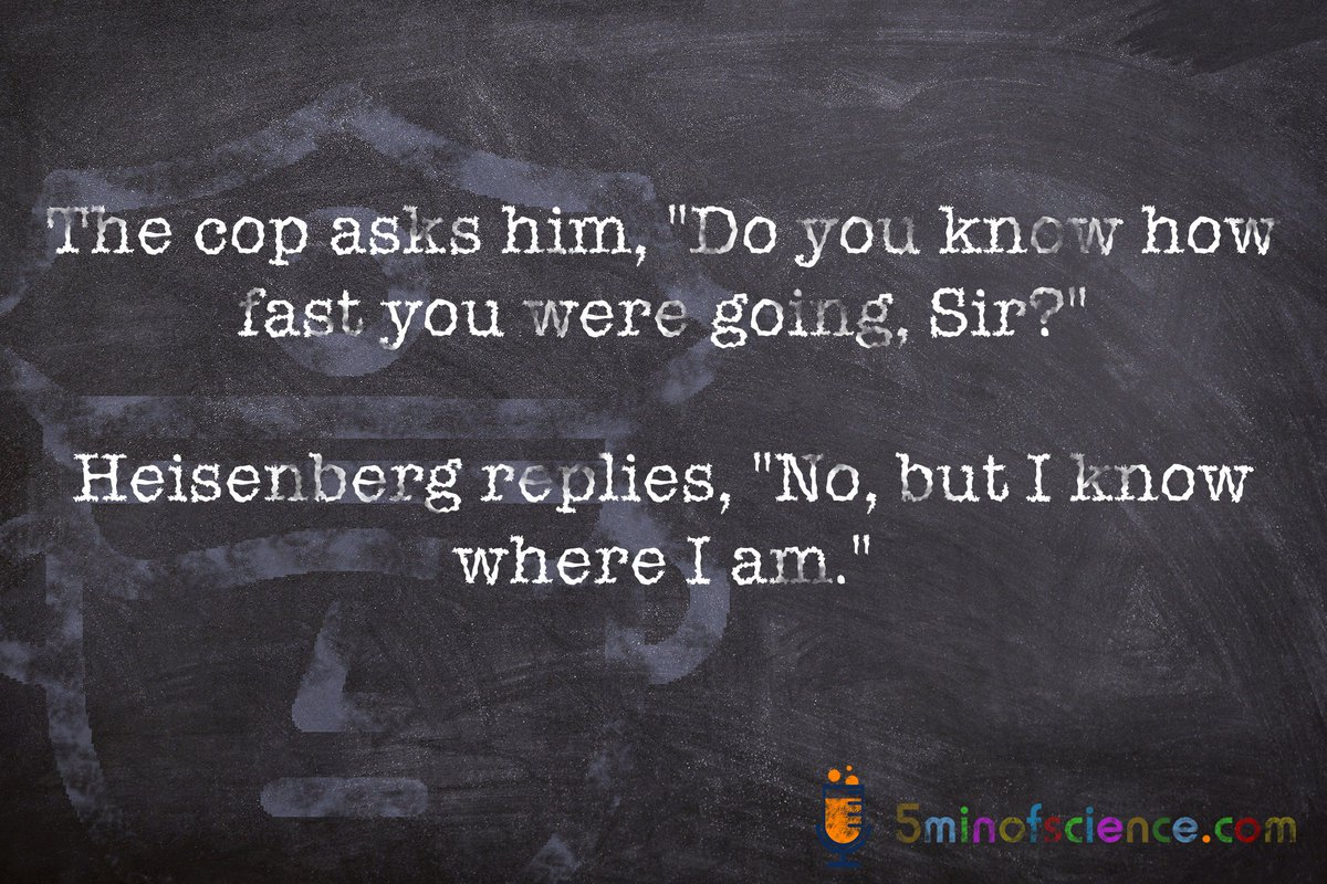 Science joke of the day  The cop asks him, &quot;Do you know how fast you were going, Sir?&quot;  Heisenberg replies, &quot;No, but I know where I am.&quot;   #physics #heisenberg #AcWri #badsciencejoke #AcWriMo #ShutUpAndWrite #GetYourManuscriptOut #OA #OpenScience #SciComm #sciencejokes #jokes<br>http://pic.twitter.com/AOrofDeCGD
