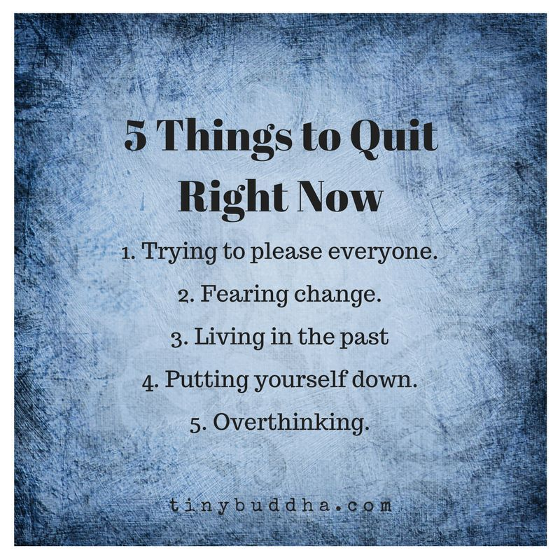 5 things to quit right now: 1. Trying to please everyone. 2. Fearing change. 3. Living in the past. 4. Putting yourself down. 5. Overthinking.